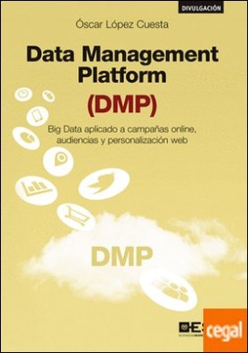 Data Management Platform (DMP) . Big Data aplicado a campañas online, audiencias y personalización web