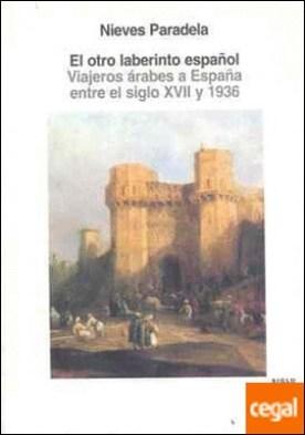 El otro laberinto español . Viajeros árabes a España entre el siglo XVII y 1936