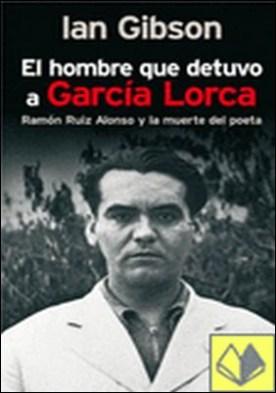 El hombre que detuvo a García Lorca . Ramón Ruiz Alonso y la muerte del poeta
