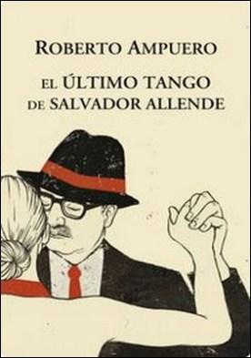 El Ultimo tango de Salvador Allende por Roberto Ampuero