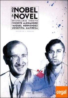 De Nobel a novel. Epistolario inédito de Vicente Aleixandre a Miguel Hernández . Epistolario inédito de Vicente Aleixandre a Miguel Hernández y Josefina Manresa