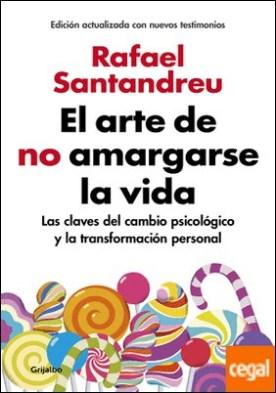 El arte de no amargarse la vida (edición ampliada y actualizada) . Las claves del cambio psicológico y la transformación personal