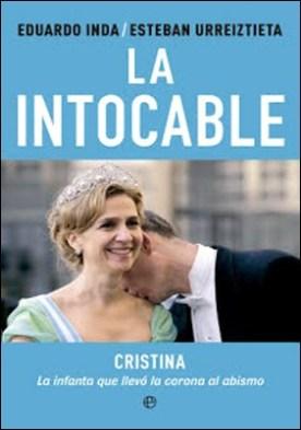 La intocable: Cristina, la infanta que llevó la corona al abismo por Eduardo Inda Arriaga y Esteban Urreiztieta Núñez PDF
