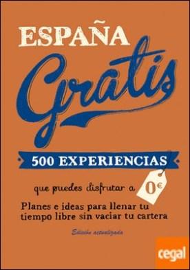 España gratis . 500 Experiencias que puedes disfrutar a 0 euros. Planes e ideas para llenar tu tiempo libre sin vaciar tu cartera