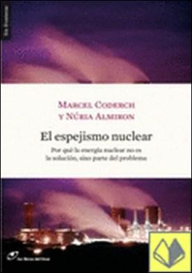 El espejismo nuclear . Por qué la energ�a nuclear no es la solución, sino parte del problema por Coderch, Marcel