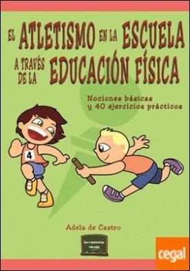 El atletismo en la escuela a través de la Educación Física . Nociones básicas y 40 ejercicios prácticos