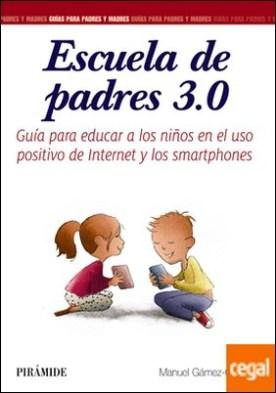 Escuela de padres 3.0 . Guía para educar a los niños en el uso positivo de Internet y los smartphones