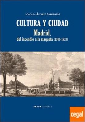 Cultura y ciudad . Madrid, del incendio a la maqueta (1701-1833)