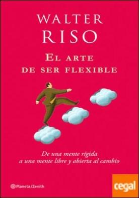 El arte de ser flexible . De una mente rígida a una mente libre y abierta al cambio