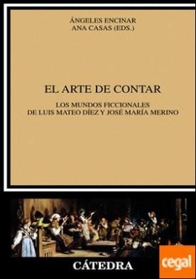 El arte de contar . Los mundos ficcionales de Luis Mateo Díez y José María Merino