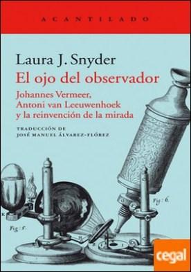El ojo del observador . Johannes Vermeer, Antoni van Leeuwenhoek y la reinvención de la mirada