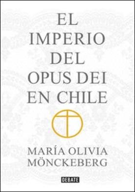 El Imperio del Opus Dei en Chile por María Olivia Monckeberg