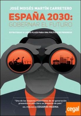 España 2030: Gobernar el futuro . Estrategias a largo plazo para una política de progreso