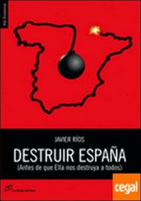 Destruir España . (antes de que Ella nos destruya a todos)