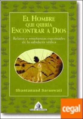 El hombre que quería Encontrar a Dios . Relatos y enseñanzas espirituales de la sabiduría védica