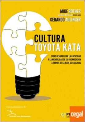 Cultura Toyota Kata . Como desarrollar la capacidad y la mentalidad de su organización a través de la jata de coaching
