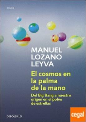 El cosmos en la palma de la mano . Del Big Bang a nuestro origen en el polvo de estrellas por Lozano Leyva, Manuel PDF