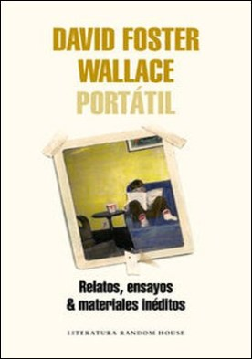 David Foster Wallace Portátil. Relatos, ensayos & materiales inéditos