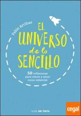 El universo de lo sencillo . 50 reflexiones para crecer y amar como valientes