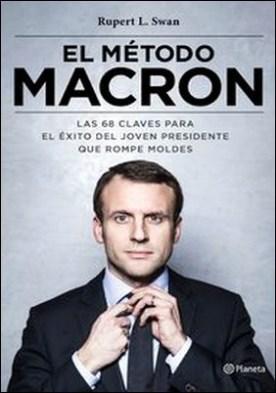 El método Macron. Las 68 claves para el éxito del joven presidente que rompe moldes