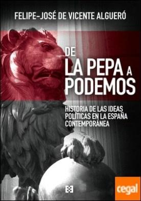 De la Pepa a Podemos . Historia de las ideas en la España contemporánea por De Vicente Algueró, Felipe-José