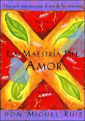 La Maestría del Amor: Una guía práctica para el arte de las relaciones por Don Miguel Ruiz Janet Mills