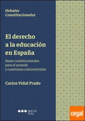 El derecho a la educación en España . Bases constitucionales para el acuerdo y cuestiones controvertidas por Vidal Prado, Carlos