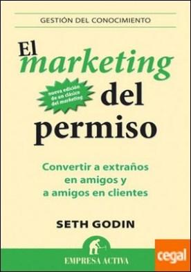 El marketing del permiso . Convertir a extraños en amigos y a amigos en clientes