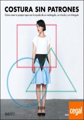 Costura sin patrones . Cómo crear tu propia ropa con la ayuda de un rectángulo, un círculo y un triángulo