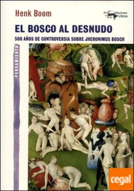 El Bosco al desnudo . 500 años de controversia sobre Jheronimus Bosch