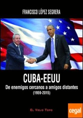 CUBA-EEUU . De enemigos cercanos a amigos distantes (1959-2015)