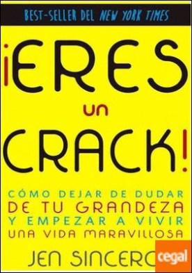 ¡Eres un crack! . Cómo dejar de dudar de tu grandeza y empezar a vivir una vida maravillosa