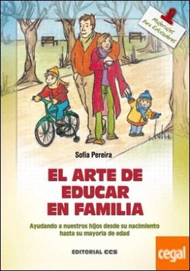 El arte de educar en familia . Ayudando a nuestros hijos desde su nacimiento hasta la mayoría de edad