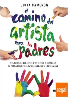 El camino del artista para padres . Ayuda a tus hijos a descubrir su creatividad con el método que usan los grandes creadores