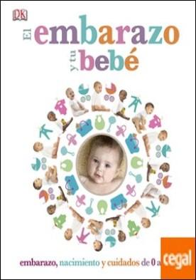 El embarazo y tu bebé . Embarazo, nacimiento y cuidados de 0 a 3 años