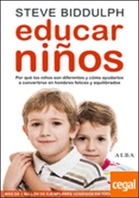 Educar niños . por qué los niños son distintos y cómo ayudarlos a convertirse en hombres felices y equilibrados