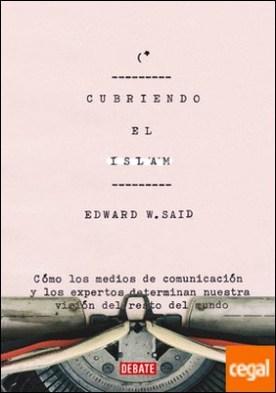 Cubriendo el islam . Cómo los medios de comunicación y los expertos determinan nuestra visión del resto del mundo por Said, Edward W.