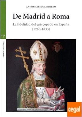 De Madrid a Roma . La fidelidad del episcopado en España (1760-1833) por Artola Renedo, Andoni