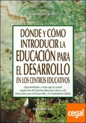 Dónde y cómo introducir la Educación para el Desarrollo en los centros educativos . Oportunidades y retos que la actual regulación del Sistema Educativo ofrece a la Educación para el Desarrollo y la Ciudadanía Global por de Castro Barco, Manuel PDF
