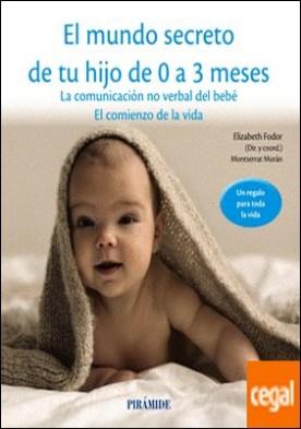 El mundo secreto de tu hijo de 0 a 3 meses . La comunicación no verbal del bebé. El comienzo de la vida