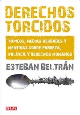 Derechos torcidos. Tópicos, medias verdades y mentiras sobre pobreza, política y derechos humanos