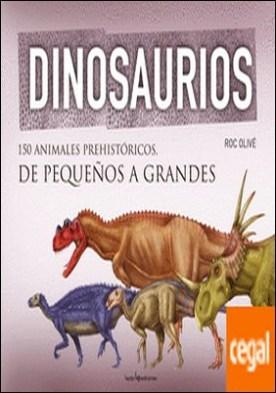 Dinosaurios . 150 animales prehistóricos, de pequeños a grandes