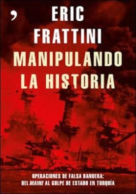 Manipulando la historia: Operaciones de falsa bandera: Del Maine al golpe de Estado en Turquía por Eric Frattini