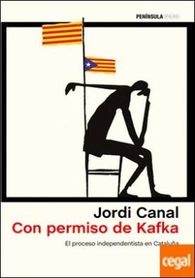 Con permiso de Kafka . El proceso independentista en Cataluña por Canal, Jordi PDF