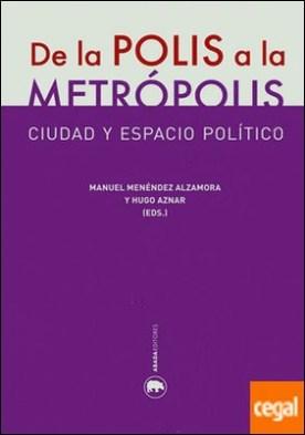 De la polis a la metrópolis . Ciudad y espacio político