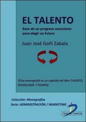 El talento. Base de un progreso consciente para elegir un futuro. Talento, tecnología y tiempo por Juan José Goñi Zabala PDF