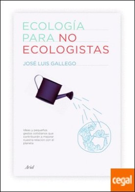 Ecología para no ecologistas . Ideas que contribuirán a mejorar nuestra relación con el planeta