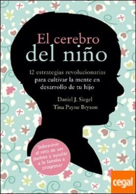 El cerebro del niño . 12 estrategias revolucionarias para cultivar la mente en desarrollo de tu hijo