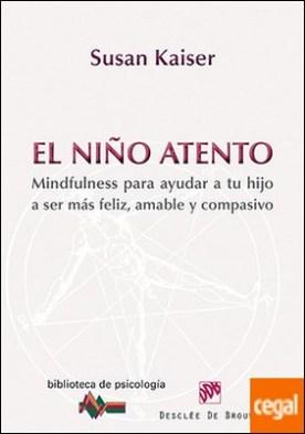 El niño atento . Mindfulness para ayudar a tu hijo a ser más feliz, amable y compasivo