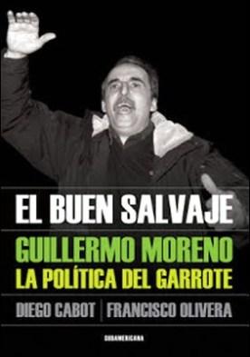 El buen salvaje: Guillermo Moreno. La política del garrote por Diego Cabot Francisco Olivera PDF